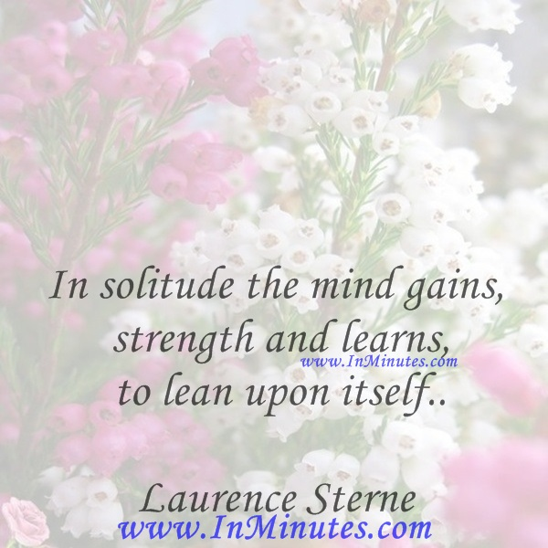 In solitude the mind gains strength and learns to lean upon itself.Laurence Sterne