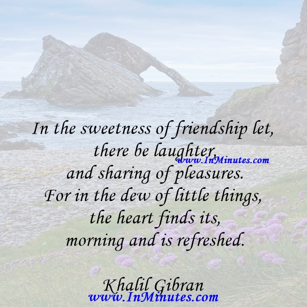 In the sweetness of friendship let there be laughter, and sharing of pleasures. For in the dew of little things the heart finds its morning and is refreshed.Khalil Gibran
