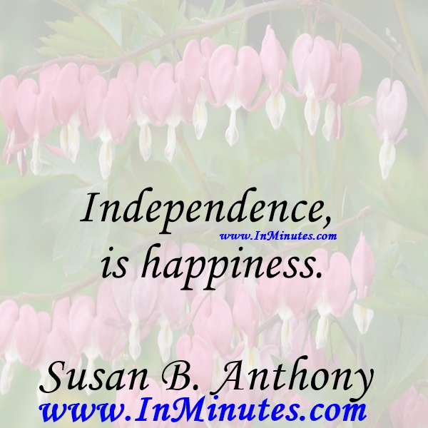 Independence is happiness.Susan B. Anthony