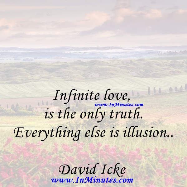 Infinite love is the only truth. Everything else is illusion.David Icke