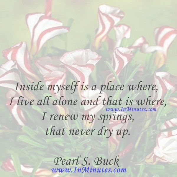 Inside myself is a place where I live all alone and that is where I renew my springs that never dry up.Pearl S. Buck