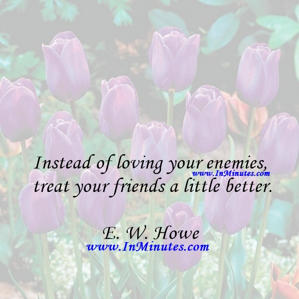Instead of loving your enemies - treat your friends a little better.E. W. Howe