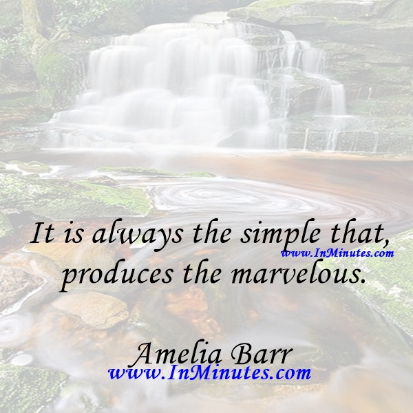 It is always the simple that produces the marvelous.Amelia Barr
