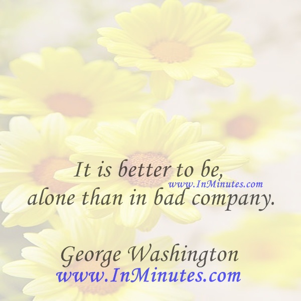 It is better to be alone than in bad company.George Washington