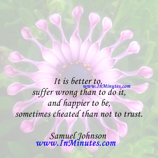 It is better to suffer wrong than to do it, and happier to be sometimes cheated than not to trust.Samuel Johnson