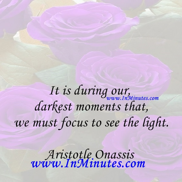 It is during our darkest moments that we must focus to see the light.Aristotle Onassis