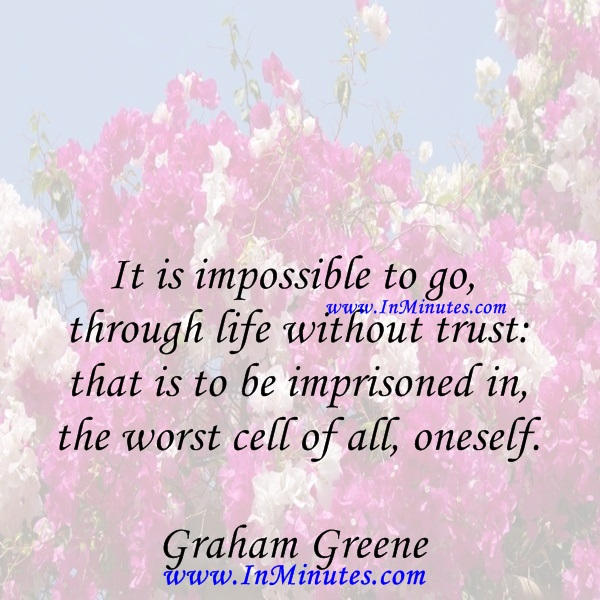 It is impossible to go through life without trust that is to be imprisoned in the worst cell of all, oneself.Graham Greene