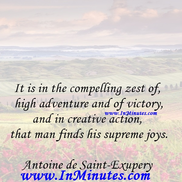It is in the compelling zest of high adventure and of victory, and in creative action, that man finds his supreme joys.Antoine de Saint-Exupery