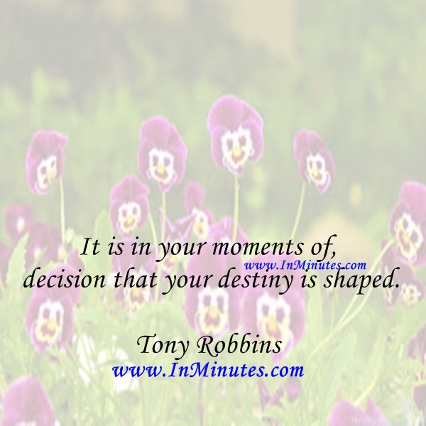 It is in your moments of decision that your destiny is shaped.Tony Robbins