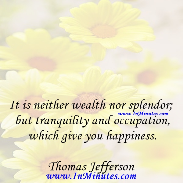 It is neither wealth nor splendor; but tranquility and occupation which give you happiness.Thomas Jefferson