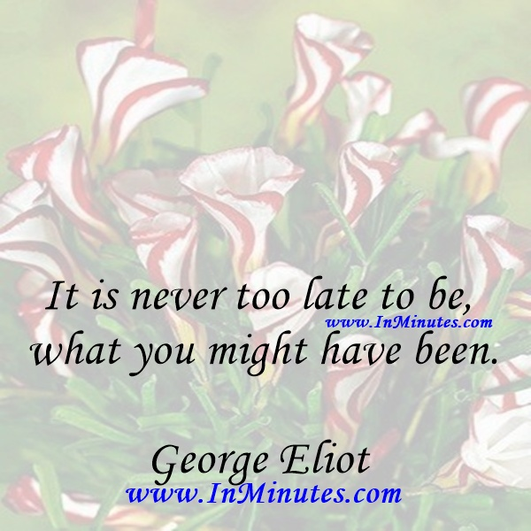 It is never too late to be what you might have been.George Eliot