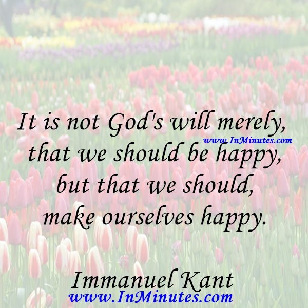 It is not God's will merely that we should be happy, but that we should make ourselves happy.Immanuel Kant
