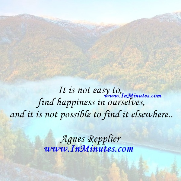 It is not easy to find happiness in ourselves, and it is not possible to find it elsewhere.Agnes Repplier