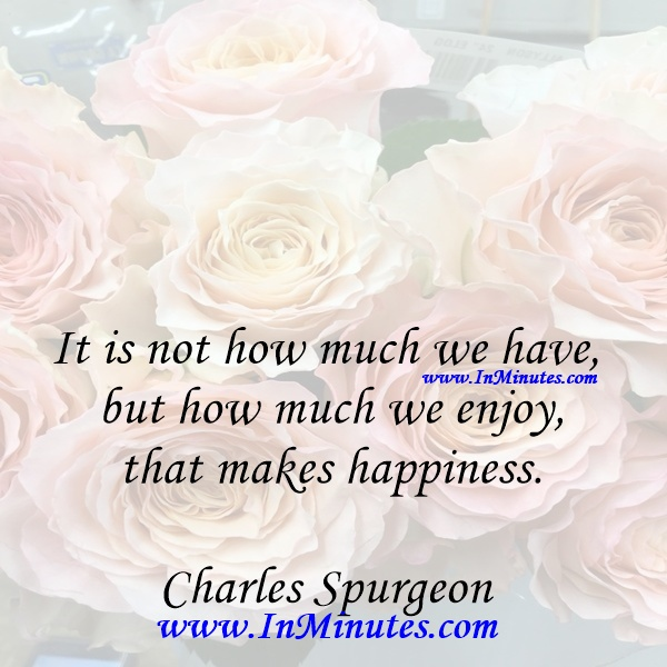 It is not how much we have, but how much we enjoy, that makes happiness.Charles Spurgeon
