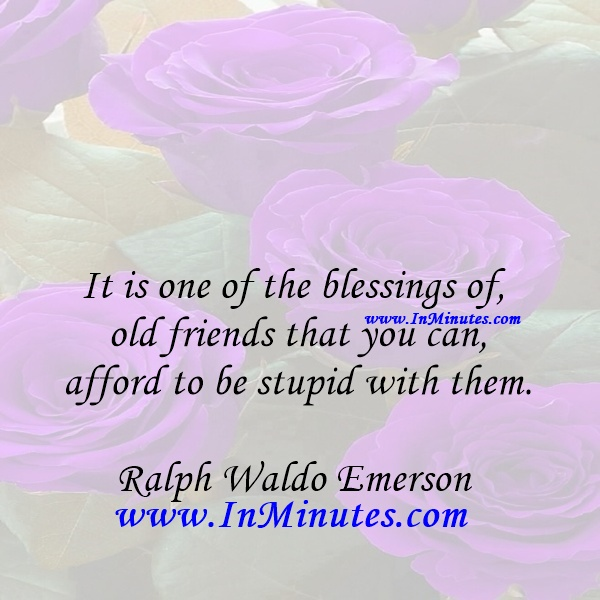 It is one of the blessings of old friends that you can afford to be stupid with them.Ralph Waldo Emerson