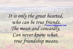 It is only the great hearted who can be true friends. The mean and cowardly, Can never know what true friendship means.Charles Kingsley