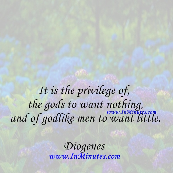It is the privilege of the gods to want nothing, and of godlike men to want little.Diogenes