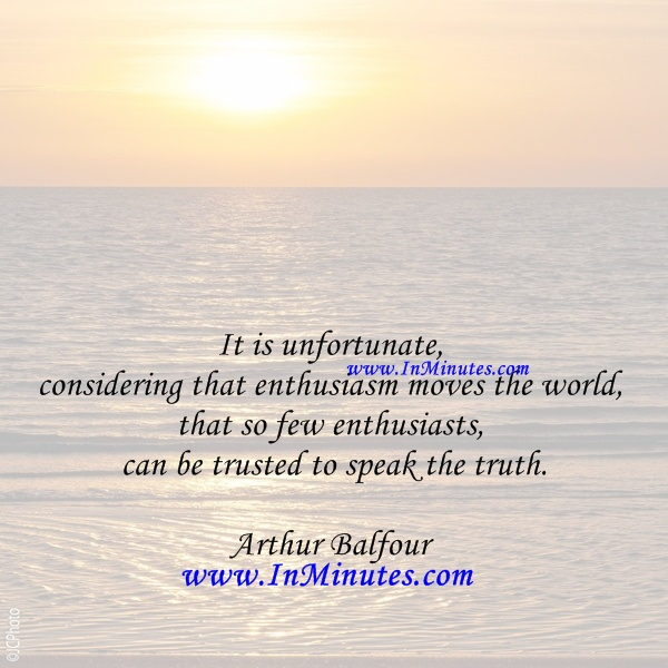 It is unfortunate, considering that enthusiasm moves the world, that so few enthusiasts can be trusted to speak the truth.ArthurBalfour