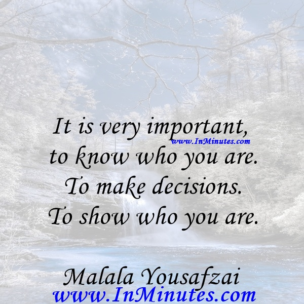 It is very important to know who you are. To make decisions. To show who you are.Malala Yousafzai
