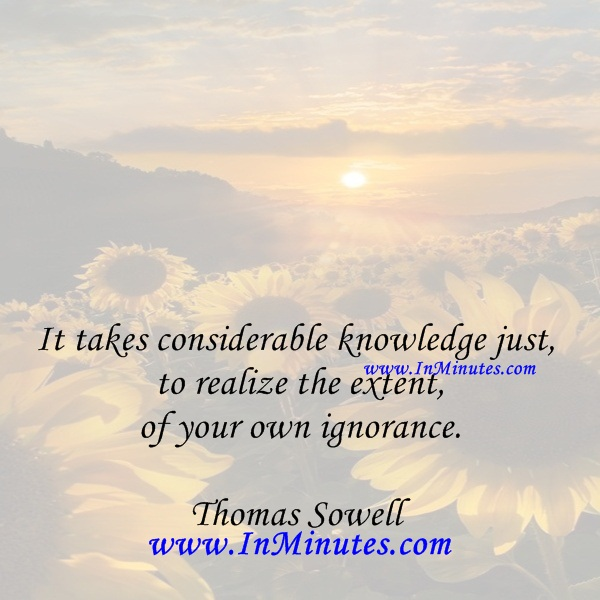 It takes considerable knowledge just to realize the extent of your own ignorance.Thomas Sowell