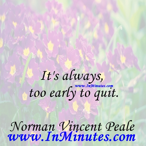 It's always too early to quit.Norman Vincent Peale