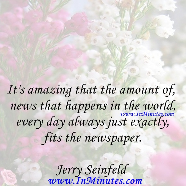 It's amazing that the amount of news that happens in the world every day always just exactly fits the newspaper.Jerry Seinfeld