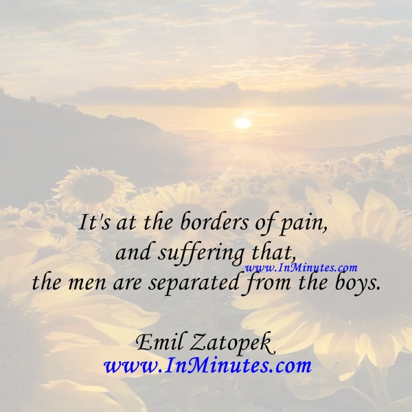 It's at the borders of pain and suffering that the men are separated from the boys.Emil Zatopek