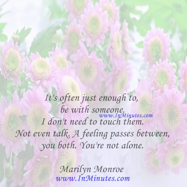 It's often just enough to be with someone. I don't need to touch them. Not even talk. A feeling passes between you both. You're not alone.Marilyn Monroe