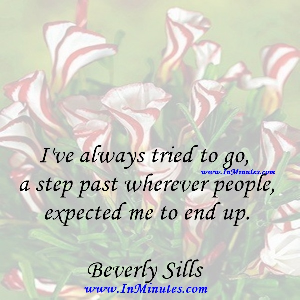 I've always tried to go a step past wherever people expected me to end up.Beverly Sills