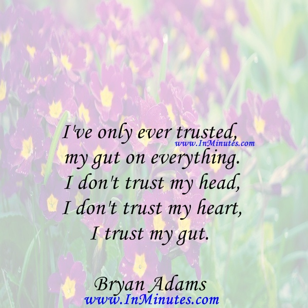 I've only ever trusted my gut on everything. I don't trust my head, I don't trust my heart, I trust my gut.Bryan Adams