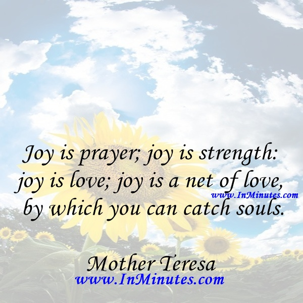 Joy is prayer; joy is strength joy is love; joy is a net of love by which you can catch souls.Mother Teresa