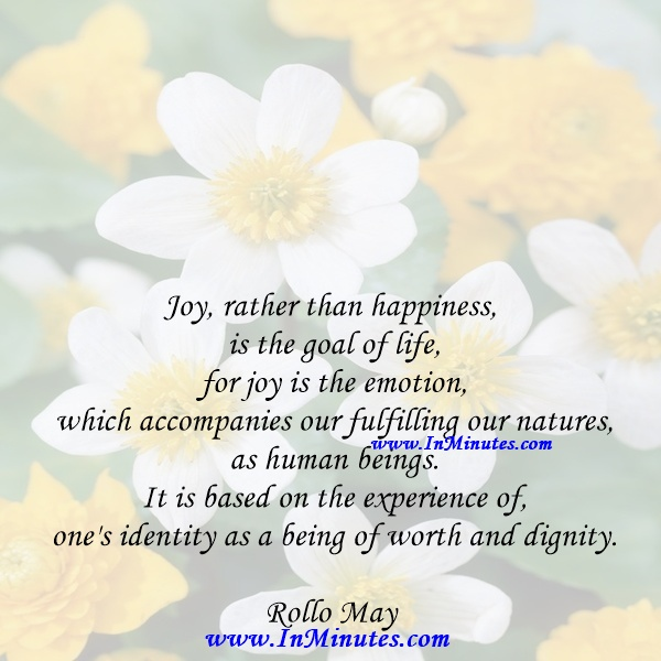 Joy, rather than happiness, is the goal of life, for joy is the emotion which accompanies our fulfilling our natures as human beings. It is based on the experience of one's identity as a being of worth and dignity.Rollo May