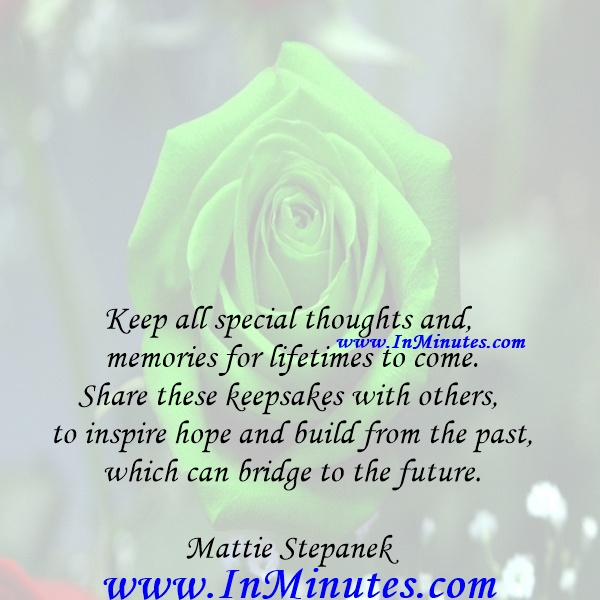 Keep all special thoughts and memories for lifetimes to come. Share these keepsakes with others to inspire hope and build from the past, which can bridge to the future.Mattie Stepanek