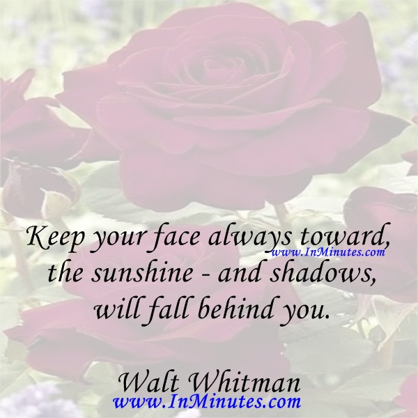 Keep your face always toward the sunshine - and shadows will fall behind you.Walt Whitman