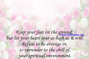 Keep your feet on the ground, but let your heart soar as high as it will. Refuse to be average or to surrender to the chill of your spiritual environment.Arthur Helps