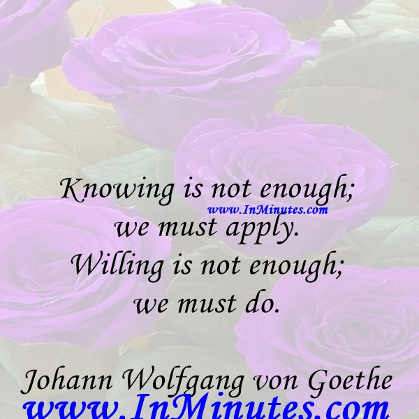 Knowing is not enough; we must apply. Willing is not enough; we must do.Johann Wolfgang von Goethe