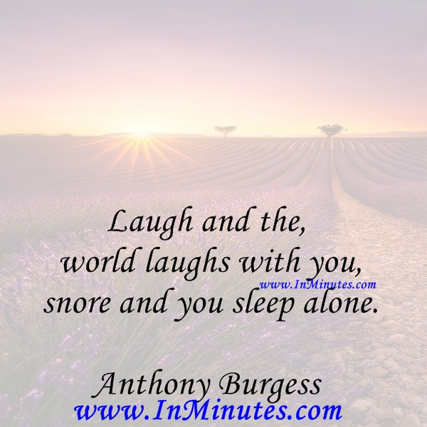 Laugh and the world laughs with you, snore and you sleep alone.Anthony Burgess