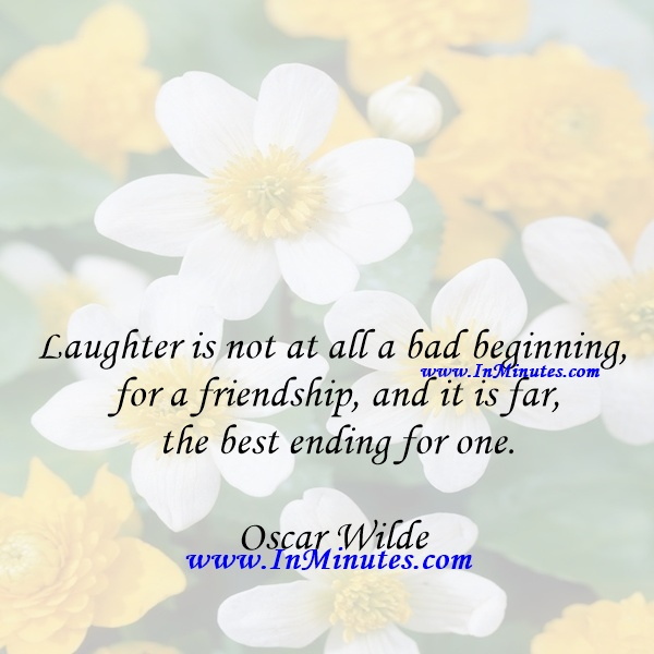 Laughter is not at all a bad beginning for a friendship, and it is far the best ending for one.Oscar Wilde