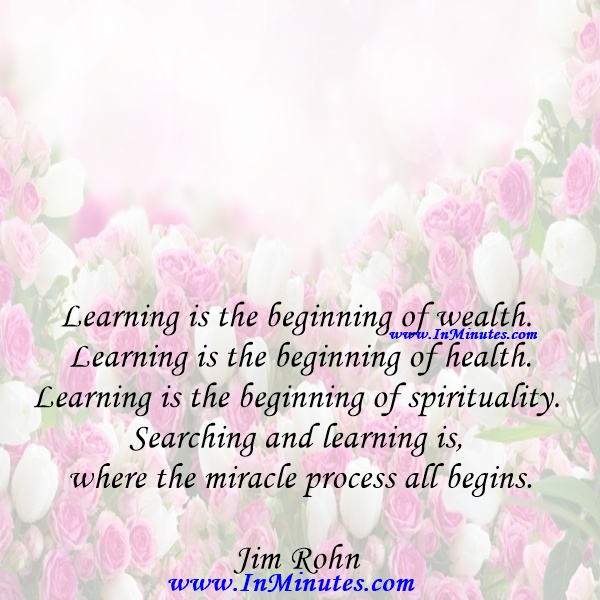 Learning is the beginning of wealth. Learning is the beginning of health. Learning is the beginning of spirituality. Searching and learning is where the miracle process all begins.Jim Rohn