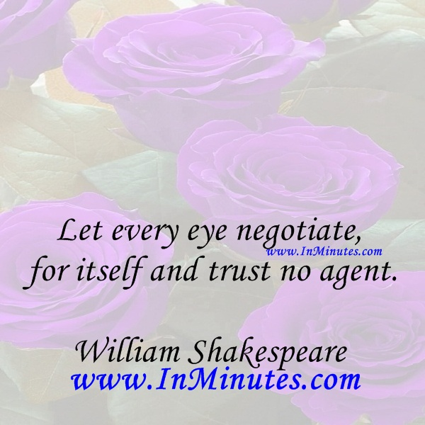 Let every eye negotiate for itself and trust no agent.William Shakespeare