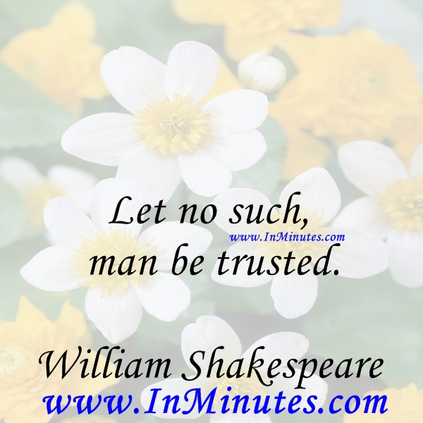 Let no such man be trusted.William Shakespeare