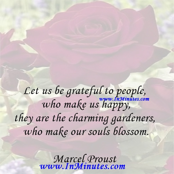 Let us be grateful to people who make us happy, they are the charming gardeners who make our souls blossom.Marcel Proust