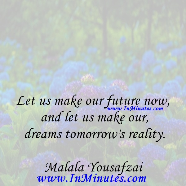 Let us make our future now, and let us make our dreams tomorrow's reality.Malala Yousafzai