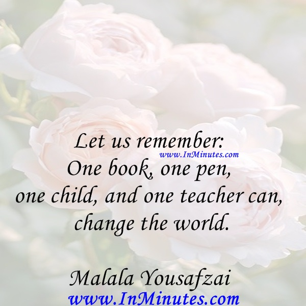 Let us remember One book, one pen, one child, and one teacher can change the world.Malala Yousafzai