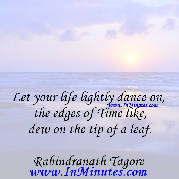 Let your life lightly dance on the edges of Time like dew on the tip of a leaf.Rabindranath Tagore