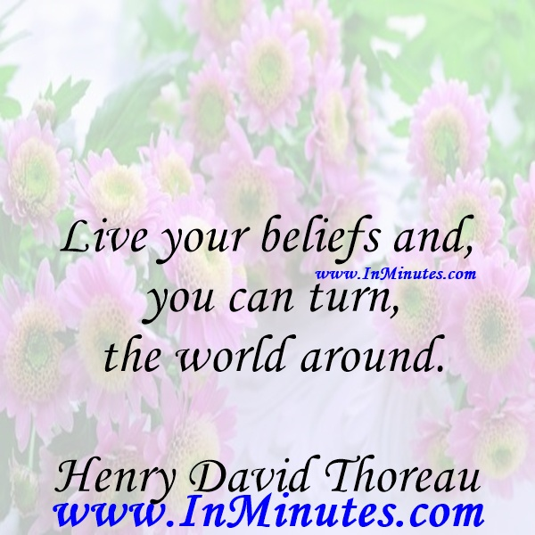 Live your beliefs and you can turn the world around.Henry David Thoreau