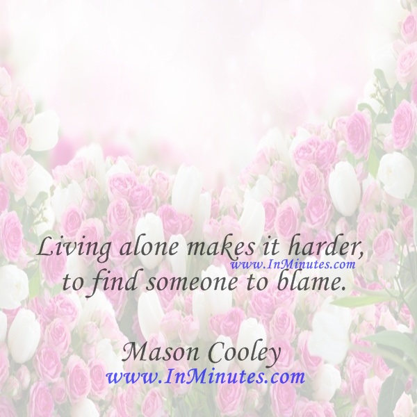 Living alone makes it harder to find someone to blame.Mason Cooley