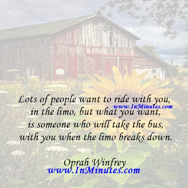 Lots of people want to ride with you in the limo, but what you want is someone who will take the bus with you when the limo breaks down.Oprah Winfrey