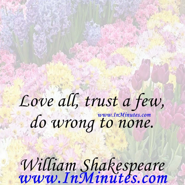 Love all, trust a few, do wrong to none.William Shakespeare