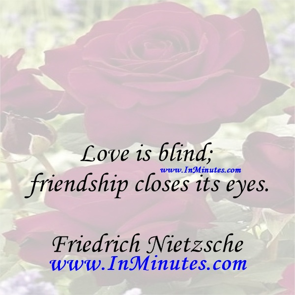 Love is blind; friendship closes its eyes.Friedrich Nietzsche